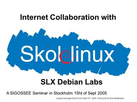 Internet Collaboration with A SIGOSSEE Seminar in Stockholm 15ht of Sept 2005 project manager Knut Yrvin Sept 13 th 2005. Foils only for free distribution.