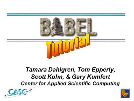 Tamara Dahlgren, Tom Epperly, Scott Kohn, & Gary Kumfert Center for Applied Scientific Computing.