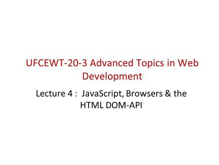 UFCEWT-20-3 Advanced Topics in Web Development Lecture 4 : JavaScript, Browsers & the HTML DOM-API.