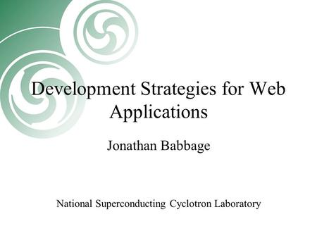 Development Strategies for Web Applications Jonathan Babbage National Superconducting Cyclotron Laboratory.