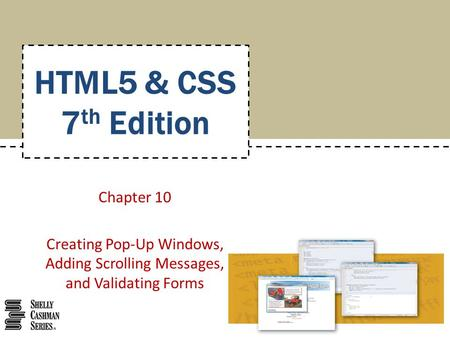 Chapter 10 Creating Pop-Up Windows, Adding Scrolling Messages, and Validating Forms HTML5 & CSS 7 th Edition.