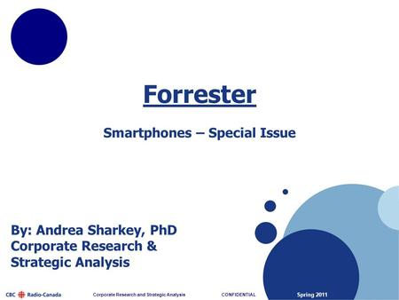 Spring 2011 Corporate Research and Strategic Analysis CONFIDENTIAL By: Andrea Sharkey, PhD Corporate Research & Strategic Analysis Forrester Smartphones.