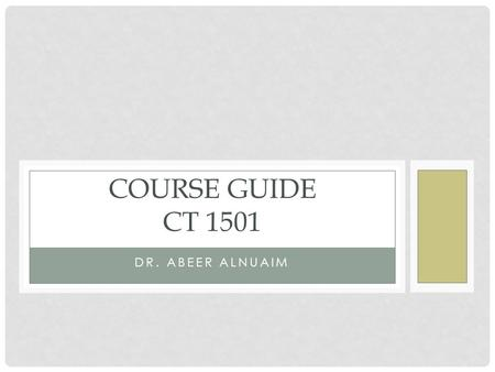 DR. ABEER ALNUAIM COURSE GUIDE CT 1501. OUTLINE Course Description Course Objectives List of Resources Course Calendar Course Location & office hours.