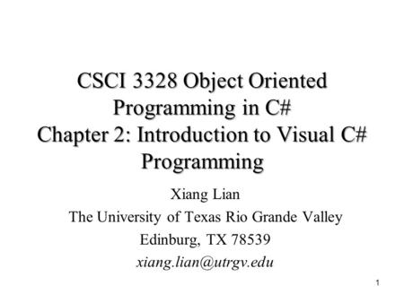 CSCI 3328 Object Oriented Programming in C# Chapter 2: Introduction to Visual C# Programming 1 Xiang Lian The University of Texas Rio Grande Valley Edinburg,