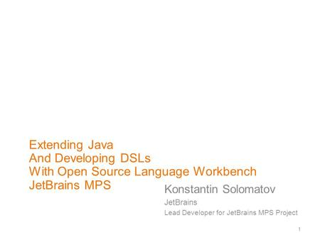 1 Extending Java And Developing DSLs With Open Source Language Workbench JetBrains MPS Konstantin Solomatov JetBrains Lead Developer for JetBrains MPS.