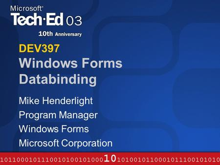 DEV397 Windows Forms Databinding Mike Henderlight Program Manager Windows Forms Microsoft Corporation.