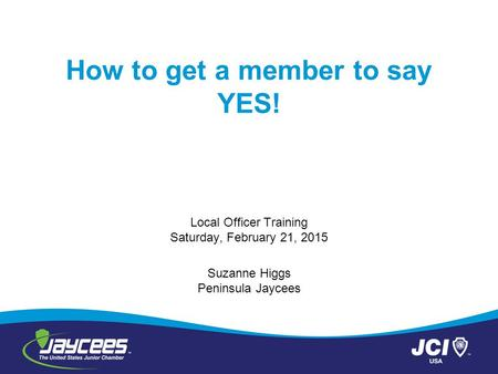 How to get a member to say YES! Local Officer Training Saturday, February 21, 2015 Suzanne Higgs Peninsula Jaycees.