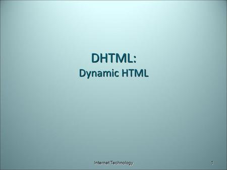DHTML: Dynamic HTML Internet Technology1. What is DHTML? A collection of enhancements to HTML ► To create dynamic and interactive websites Combination.