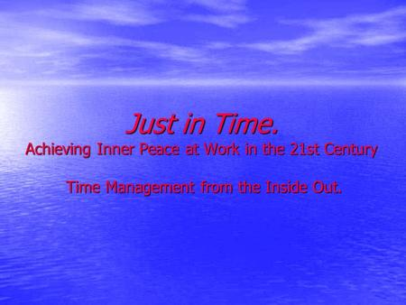 Just in Time. Achieving Inner Peace at Work in the 21st Century Time Management from the Inside Out.