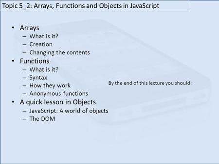 Arrays – What is it? – Creation – Changing the contents Functions – What is it? – Syntax – How they work – Anonymous functions A quick lesson in Objects.
