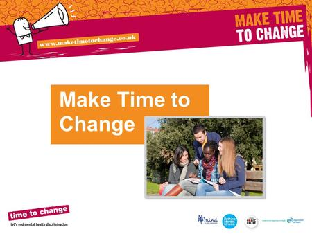Make Time to Change. Time to Change challenges negative attitudes and behaviour around mental health Everyone has mental health (in the same way we have.