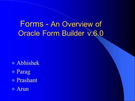 Forms - An Overview of Oracle Form Builder v.6.0 Abhishek Parag Prashant Arun.