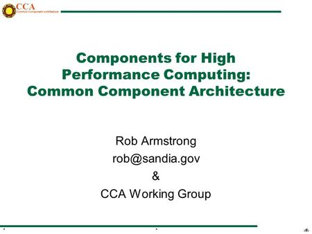 CCA Common Component Architecture 1**1** Components for High Performance Computing: Common Component Architecture Rob Armstrong & CCA Working.