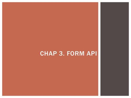 CHAP 3. FORM API.  Forms should still be encapsulated in a element where the basic submission attributes are set.  Forms still send the values of the.