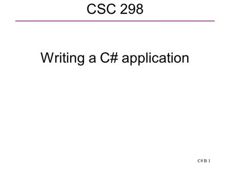 C# B 1 CSC 298 Writing a C# application. C# B 2 A first C# application // Display Hello, world on the screen public class HelloWorld { public static void.