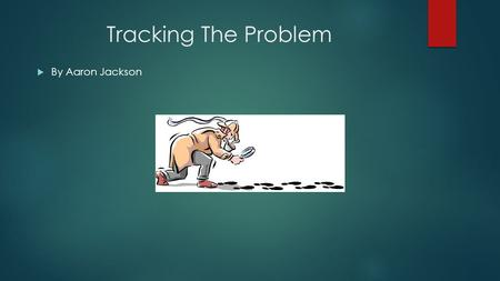 Tracking The Problem  By Aaron Jackson. What's a Problem?  A suspicious or unwanted behavior in a program  Not all problems are errors as some perceived.