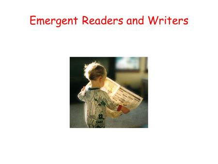 Emergent Readers and Writers Three Stages of Reading/Writing Emergent Stage : Children understand print has a purpose. Move from pretend reading to reading.
