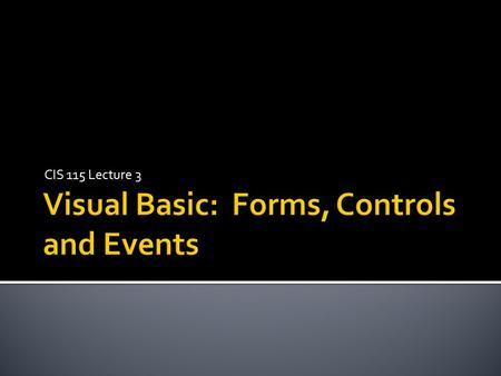 CIS 115 Lecture 3.  Forms  Form properties  Controls  Control properties  Event Driven Programming  Form Events  Control Events  Event Handlers.