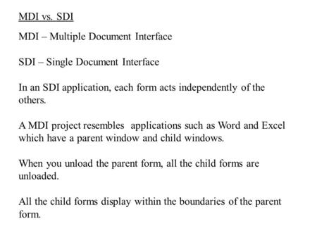 MDI vs. SDI MDI – Multiple Document Interface SDI – Single Document Interface In an SDI application, each form acts independently of the others. A MDI.
