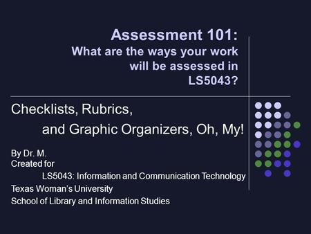 Assessment 101: What are the ways your work will be assessed in LS5043? Checklists, Rubrics, and Graphic Organizers, Oh, My! By Dr. M. Created for LS5043:
