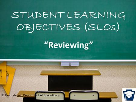 "STUDENT LEARNING OBJECTIVES (SLOs) ""Reviewing"" © Pennsylvania Department of Education."