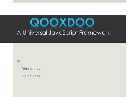 By: Toms Linnes Mrunal Patel.  Universal  With qooxdoo you build rich, interactive applications, native-like apps for mobile devices light weight single.
