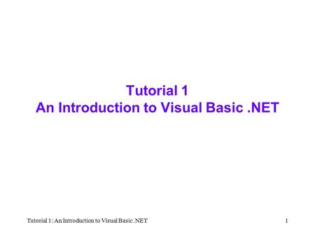 Tutorial 1: An Introduction to Visual Basic.NET1 Tutorial 1 An Introduction to Visual Basic.NET.
