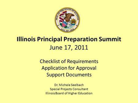 Illinois Principal Preparation Summit June 17, 2011 Checklist of Requirements Application for Approval Support Documents Dr. Michele Seelbach Special Projects.