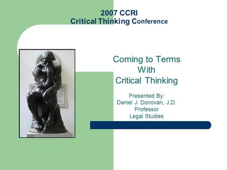 2007 CCRI Critical Thinking C onference Coming to Terms With Critical Thinking Presented By: Daniel J. Donovan, J.D. Professor Legal Studies.