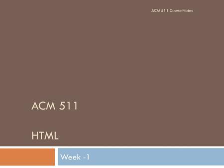 ACM 511 HTML Week -1 ACM 511 Course Notes. Books ACM 511 Course Notes.