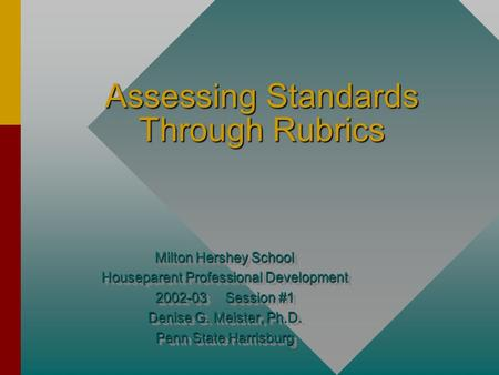Assessing Standards Through Rubrics Milton Hershey School Houseparent Professional Development 2002-03 Session #1 Denise G. Meister, Ph.D. Penn State.