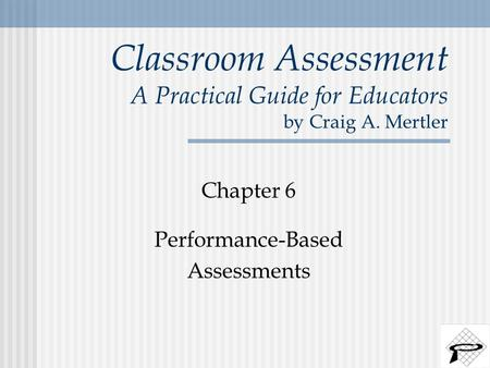 Classroom Assessment A Practical Guide for Educators by Craig A. Mertler Chapter 6 Performance-Based Assessments.
