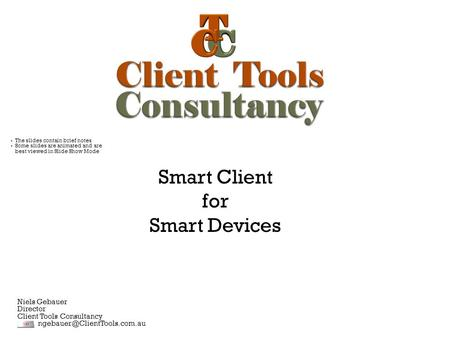 Smart Client for Smart Devices Niels Gebauer Director Client Tools Consultancy  The slides contain brief notes  Some slides.