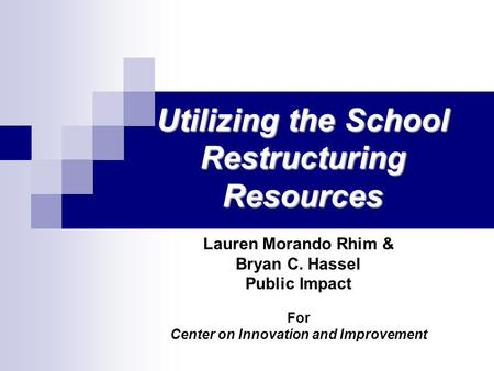 Utilizing the School Restructuring Resources Lauren Morando Rhim & Bryan C. Hassel Public Impact For Center on Innovation and Improvement.