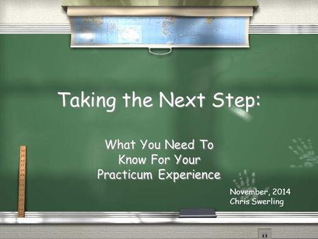 Taking the Next Step: What You Need To Know For Your Practicum Experience November, 2014 Chris Swerling.