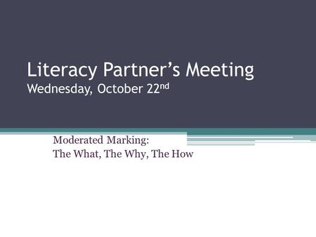 Literacy Partner's Meeting Wednesday, October 22 nd Moderated Marking: The What, The Why, The How.