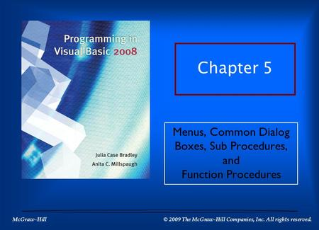 McGraw-Hill © 2009 The McGraw-Hill Companies, Inc. All rights reserved. Chapter 5 Menus, Common Dialog Boxes, Sub Procedures, and Function Procedures.