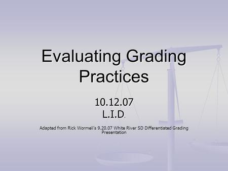 Evaluating Grading Practices 10.12.07 L.I.D. Adapted from Rick Wormeli's 9.20.07 White River SD Differentiated Grading Presentation.