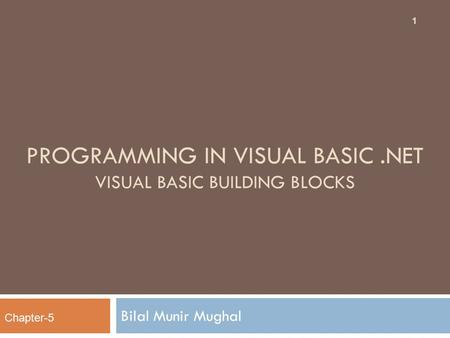 PROGRAMMING IN VISUAL BASIC.NET VISUAL BASIC BUILDING BLOCKS Bilal Munir Mughal 1 Chapter-5.