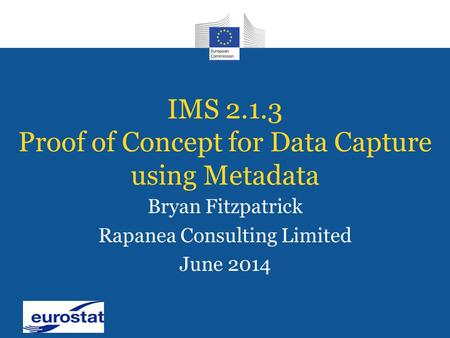 IMS 2.1.3 Proof of Concept for Data Capture using Metadata Bryan Fitzpatrick Rapanea Consulting Limited June 2014.
