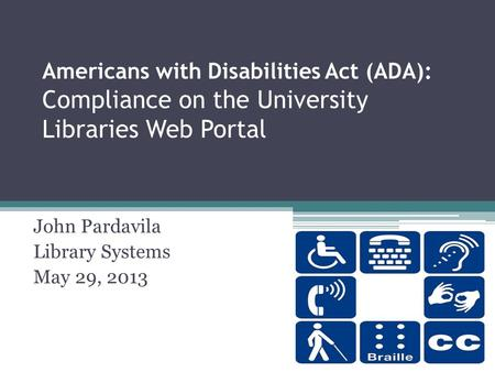 Americans with Disabilities Act (ADA): Compliance on the University Libraries Web Portal John Pardavila Library Systems May 29, 2013.