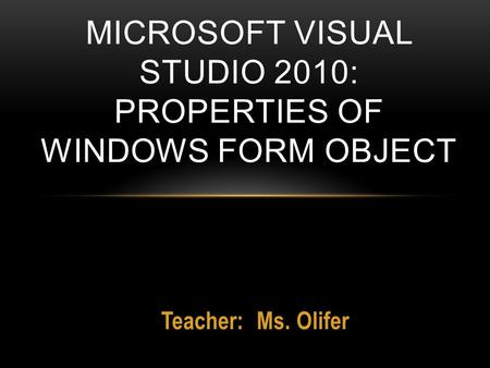 Teacher: Ms. Olifer MICROSOFT VISUAL STUDIO 2010: PROPERTIES OF WINDOWS FORM OBJECT.