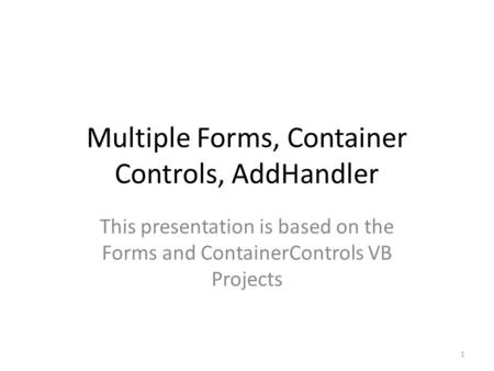 Multiple Forms, Container Controls, AddHandler This presentation is based on the Forms and ContainerControls VB Projects 1.