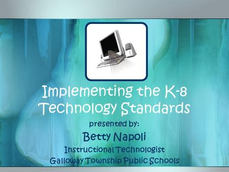 Implementing the K-8 Technology <strong>Standards</strong> presented by: Betty Napoli Instructional Technologist Galloway Township Public Schools.