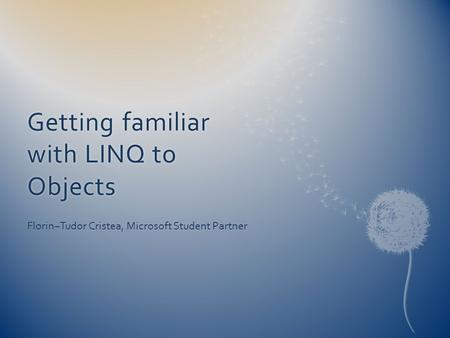 Getting familiar with LINQ to Objects Florin−Tudor Cristea, Microsoft Student Partner.
