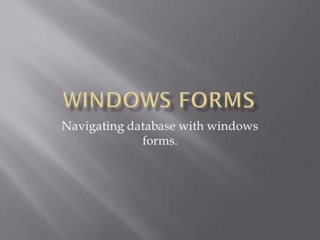 Navigating database with windows forms.. Tiered applications  Provide a means to develop many presentations of the same app  Makes changes to the back.