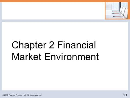 Chapter 2 Financial Market Environment © 2012 Pearson Prentice Hall. All rights reserved. 1-1.
