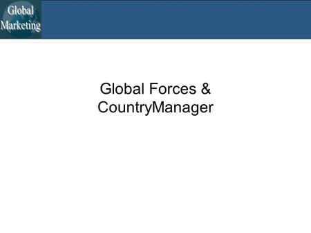 Global Forces & CountryManager. Global Forces The Great Rebalancing –Emerging market growth > Developed market growth –Urban migration, growing labor.