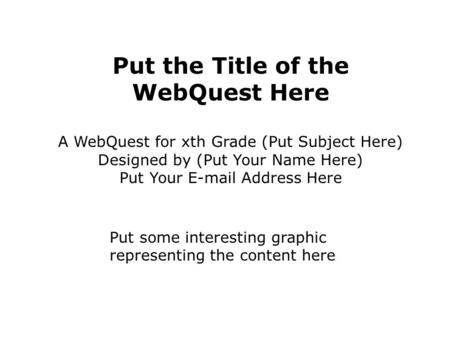 Put the Title of the WebQuest Here A WebQuest for xth Grade (Put Subject Here) Designed by (Put Your Name Here) Put Your E-mail Address Here Put some interesting.