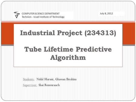 Students: Nidal Hurani, Ghassan Ibrahim Supervisor: Shai Rozenrauch Industrial Project (234313) Tube Lifetime Predictive Algorithm COMPUTER SCIENCE DEPARTMENT.